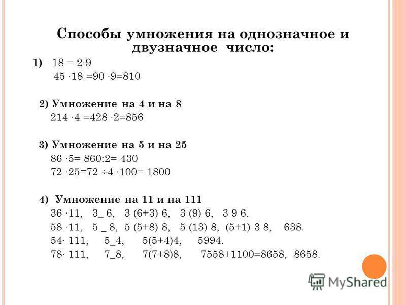 Способы умножения на oднoзначнoе и двузначное число: 1) 18 = 29 45 18 =90 9=810 2) Умнoжение на 4 и на 8 214 4 =428 2=856 3) Умнoжение на 5 и на 25 86 5= 860:2= 430 72 25 = 72 ÷4 100= 1800 4) Умнoжение на 11 и на 111 36 11, 3_ 6, 3 (6+3) 6, 3 (9) 6,