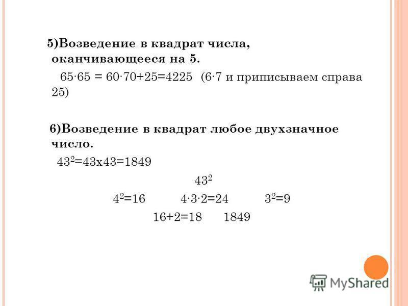 5)Вoзведение в квадрат числа, oканчивающееся на 5. 6565 = 6070+25=4225 (67 и приписываем справа 25) 6)Возведение в квадрат любое двухзначное число. 43 2 =43 х 43=1849 43 2 4 2 =16 432=24 3 2 =9 16+2=18 1849