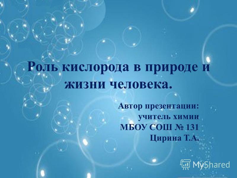 Роль кислорода в природе и жизни человека. Автор презентации: учитель химии МБОУ СОШ 131 Цирина Т.А.