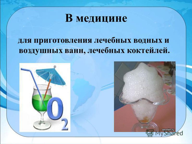 В медицине для приготовления лечебных водных и воздушных ванн, лечебных коктейлей.