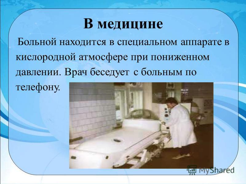 В медицине Больной находится в специальном аппарате в кислородной атмосфере при пониженном давлении. Врач беседует с больным по телефону.