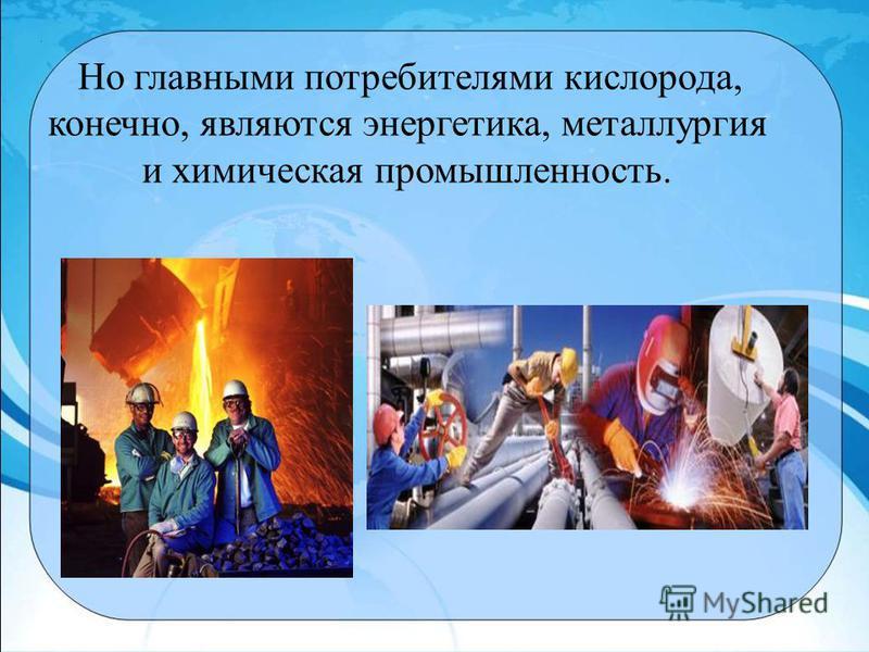 Но главными потребителями кислорода, конечно, являются энергетика, металлургия и химическая промышленность.