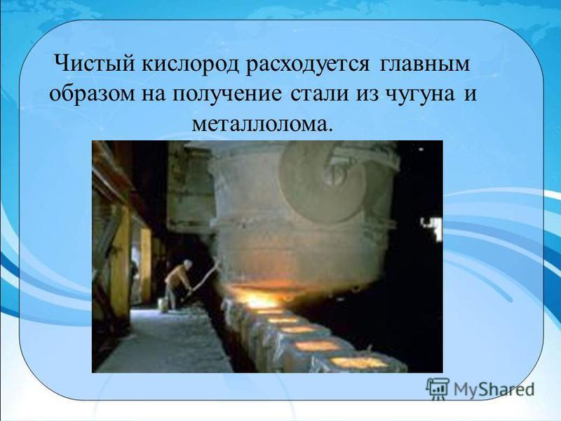 Чистый кислород расходуется главным образом на получение стали из чугуна и металлолома.
