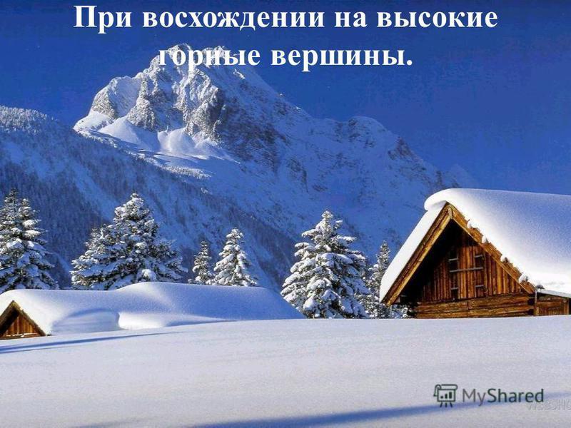 При восхождении на высокие горные вершины.