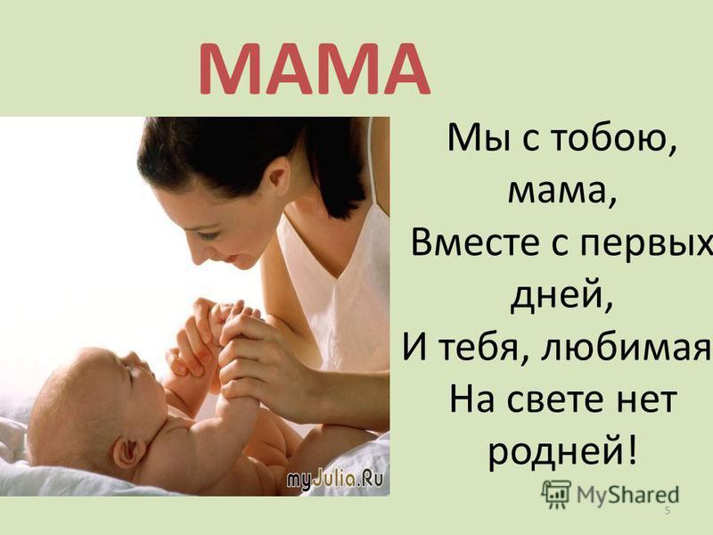 МАМА Мы с тобою, мама, Вместе с первых дней, И тебя, любимая, На свете нет родней! 5