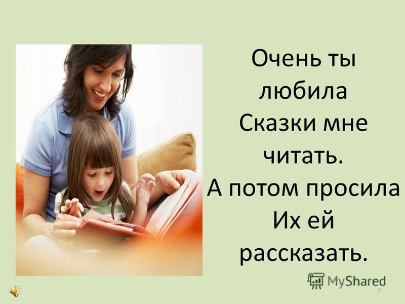 Очень ты любила Сказки мне читать. А потом просила Их ей рассказать. 7