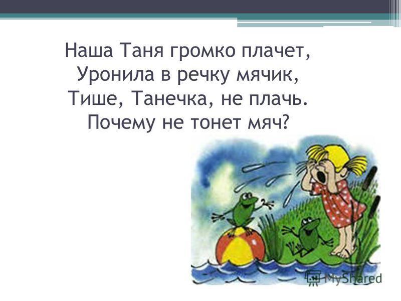Наша Таня громко плачет, Уронила в речку мячик, Тише, Танечка, не плачь. Почему не тонет мяч?