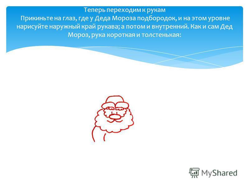 Теперь переходим к рукам Прикиньте на глаз, где у Деда Мороза подбородок, и на этом уровне нарисуйте наружный край рукава; а потом и внутренний. Как и сам Дед Мороз, рука короткая и толстенькая: