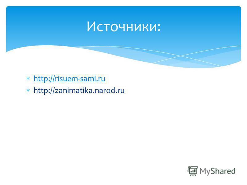 http://risuem-sami.ru http://zanimatika.narod.ru Источники: