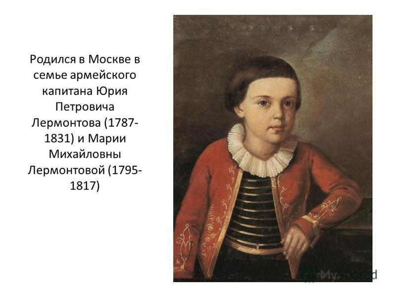 Родился в Москве в семье армейского капитана Юрия Петровича Лермонтова (1787- 1831) и Марии Михайловны Лермонтовой (1795- 1817)