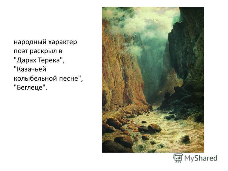 народный характер поэт раскрыл в Дарах Терека, Казачьей колыбельной песне, Беглеце.