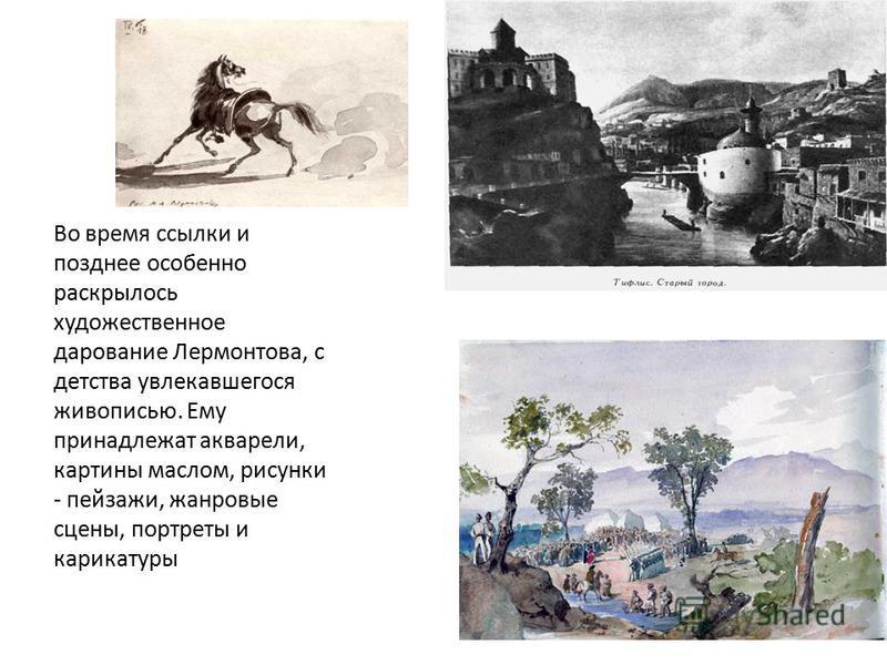 Во время ссылки и позднее особенно раскрылось художественное дарование Лермонтова, с детства увлекавшегося живописью. Ему принадлежат акварели, картины маслом, рисунки - пейзажи, жанровые сцены, портреты и карикатуры