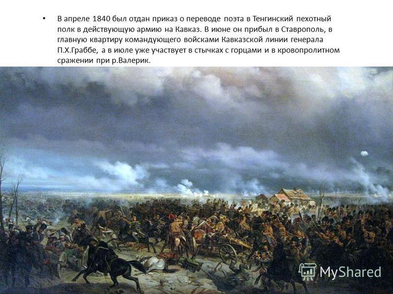В апреле 1840 был отдан приказ о переводе поэта в Тенгинский пехотный полк в действующую армию на Кавказ. В июне он прибыл в Ставрополь, в главную квартиру командующего войсками Кавказской линии генерала П.X.Граббе, а в июле уже участвует в стычках с