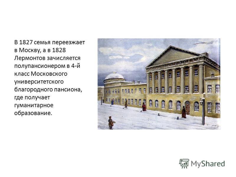 В 1827 семья переезжает в Москву, а в 1828 Лермонтов зачисляется полупансионером в 4-й класс Московского университетского благородного пансиона, где получает гуманитарное образование.