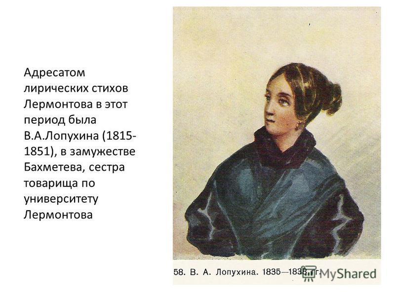 Адресатом лирических стихов Лермонтова в этот период была В.А.Лопухина (1815- 1851), в замужестве Бахметева, сестра товарища по университету Лермонтова