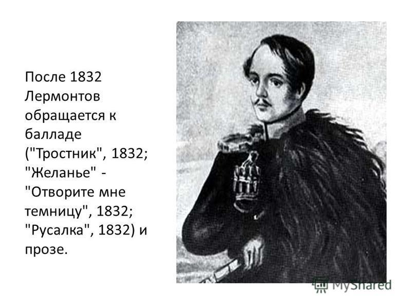 После 1832 Лермонтов обращается к балладе (Тростник, 1832; Желанье - Отворите мне темницу, 1832; Русалка, 1832) и прозе.