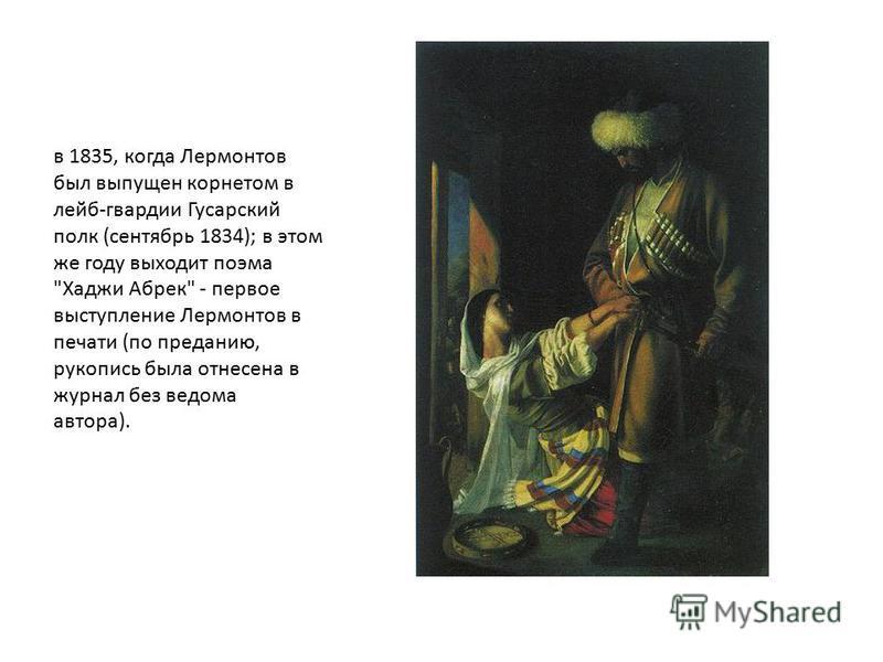 в 1835, когда Лермонтов был выпущен корнетом в лейб-гвардии Гусарский полк (сентябрь 1834); в этом же году выходит поэма Хаджи Абрек - первое выступление Лермонтов в печати (по преданию, рукопись была отнесена в журнал без ведома автора).