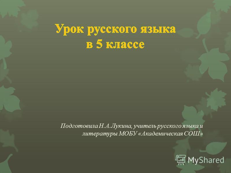 Подготовила Н. А. Лукина, учитель русского языка и литературы МОБУ « Академическая СОШ »