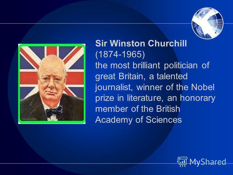 Sir Winston Churchill (1874-1965) the most brilliant politician of great Britain, a talented journalist, winner of the Nobel prize in literature, an honorary member of the British Academy of Sciences