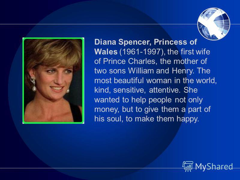 Diana Spencer, Princess of Wales (1961-1997), the first wife of Prince Charles, the mother of two sons William and Henry. The most beautiful woman in the world, kind, sensitive, attentive. She wanted to help people not only money, but to give them a