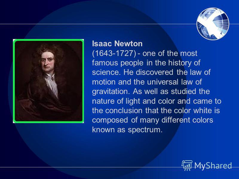 Isaac Newton (1643-1727) - one of the most famous people in the history of science. He discovered the law of motion and the universal law of gravitation. As well as studied the nature of light and color and came to the conclusion that the color white