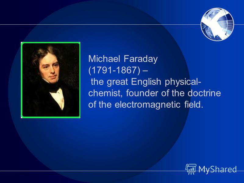 Michael Faraday (1791-1867) – the great English physical- chemist, founder of the doctrine of the electromagnetic field.