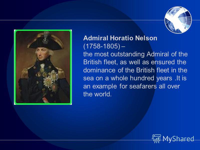 Admiral Horatio Nelson (1758-1805) – the most outstanding Admiral of the British fleet, as well as ensured the dominance of the British fleet in the sea on a whole hundred years.It is an example for seafarers all over the world.