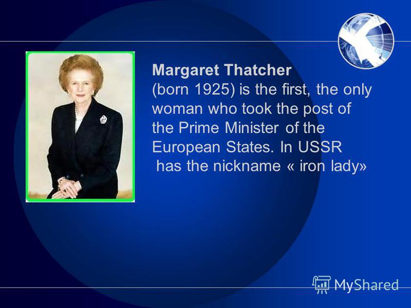 Margaret Thatcher (born 1925) is the first, the only woman who took the post of the Prime Minister of the European States. In USSR has the nickname « iron lady»