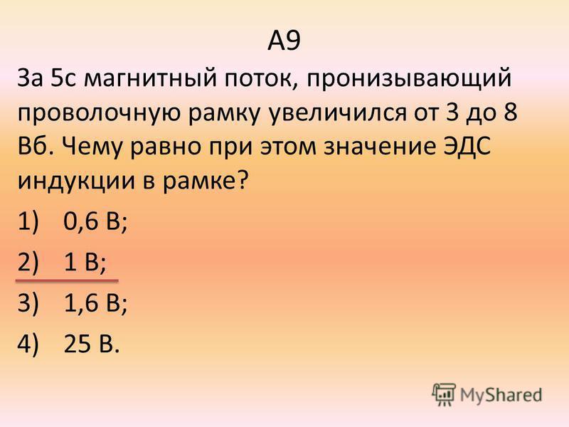 А9 За 5 с магнитный поток, пронизывающий проволочную рамку увеличился от 3 до 8 Вб. Чему равно при этом значение ЭДС индукции в рамке? 1)0,6 В; 2)1 В; 3)1,6 В; 4)25 В.