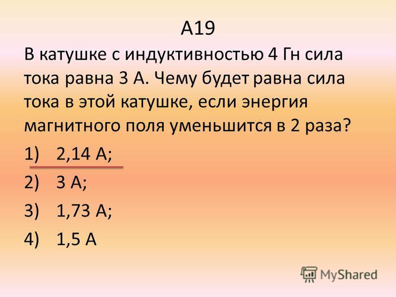 А19 В катушке с индуктивностью 4 Гн сила тока равна 3 А. Чему будет равна сила тока в этой катушке, если энергия магнитного поля уменьшится в 2 раза? 1)2,14 А; 2)3 А; 3)1,73 А; 4)1,5 А