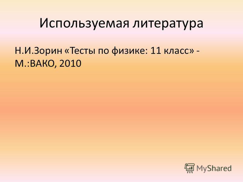 Используемая литература Н.И.Зорин «Тесты по физике: 11 класс» - М.:ВАКО, 2010