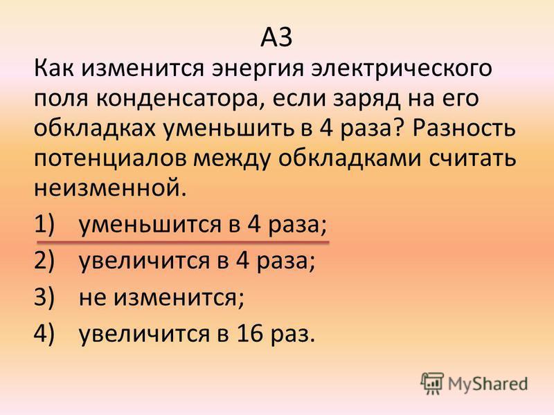 А3 Как изменится энергия электрического поля конденсатора, если заряд на его обкладках уменьшить в 4 раза? Разность потенциалов между обкладками считать неизменной. 1)уменьшится в 4 раза; 2)увеличится в 4 раза; 3)не изменится; 4)увеличится в 16 раз.