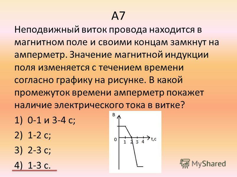 А7 Неподвижный виток провода находится в магнитном поле и своими концам замкнут на амперметр. Значение магнитной индукции поля изменяется с течением времени согласно графику на рисунке. В какой промежуток времени амперметр покажет наличие электрическ