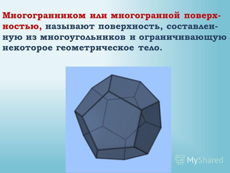 Многогранником или многогранной поверхностью, называют поверхность, составленную из многоугольников и ограничивающую некоторое геометрическое тело.