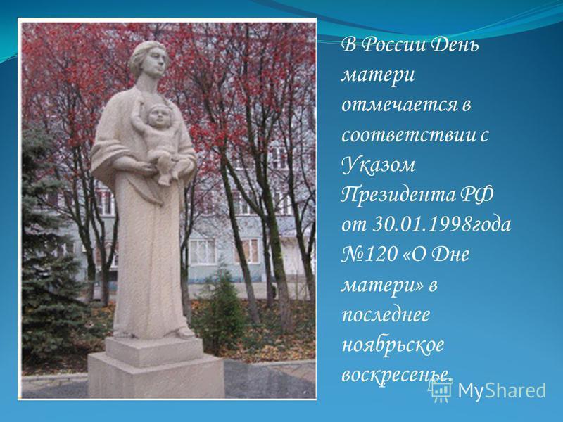 День матери В России День матери отмечается в соответствии с Указом Президента РФ от 30.01.1998 года 120 «О Дне матери» в последнее ноябрьское воскресенье.