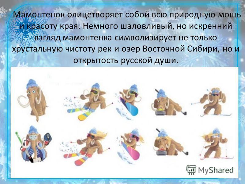 Мамонтенок олицетворяет собой всю природную мощь и красоту края. Немного шаловливый, но искренний взгляд мамонтенка символизирует не только хрустальную чистоту рек и озер Восточной Сибири, но и открытость русской души.