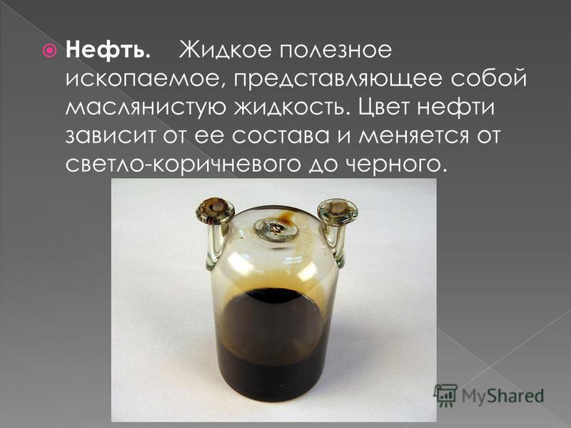 Нефть. Жидкое полезное ископаемое, представляющее собой маслянистую жидкость. Цвет нефти зависит от ее состава и меняется от светло-коричневого до черного.
