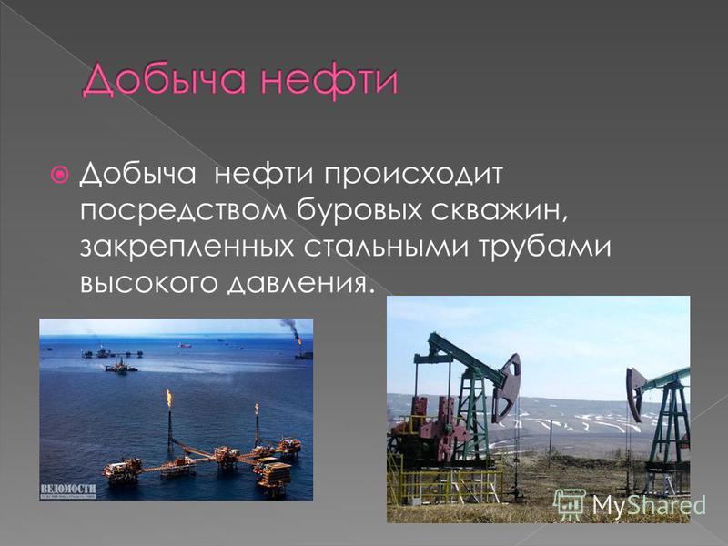 Добыча нефти происходит посредством буровых скважин, закрепленных стальными трубами высокого давления.