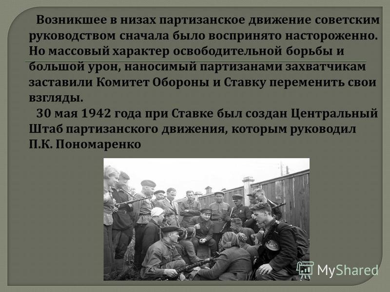 Возникшее в низах партизанское движение советским руководством сначала было воспринято настороженно. Но массовый характер освободительной борьбы и большой урон, наносимый партизанами захватчикам заставили Комитет Обороны и Ставку переменить свои взгл