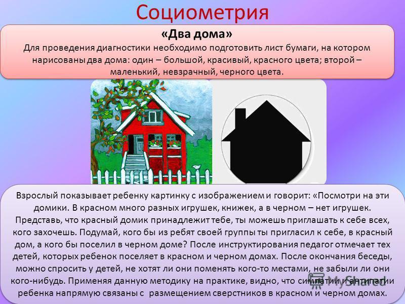 Социометрия «Два дома» Для проведения диагностики необходимо подготовить лист бумаги, на котором нарисованы два дома: один – большой, красивый, красного цвета; второй – маленький, невзрачный, черного цвета. «Два дома» Для проведения диагностики необх