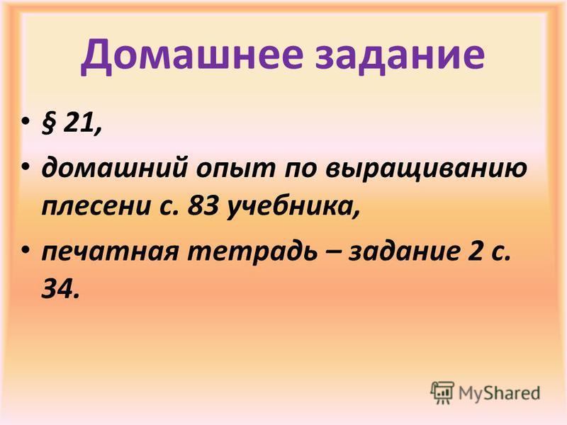 Домашнее задание § 21, домашний опыт по выращиванию плесени с. 83 учебника, печатная тетрадь – задание 2 с. 34.