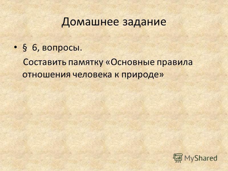 Домашнее задание § 6, вопросы. Составить памятку «Основные правила отношения человека к природе»