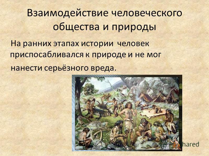 Взаимодействие человеческого общества и природы На ранних этапах истории человек приспосабливался к природе и не мог нанести серьёзного вреда.