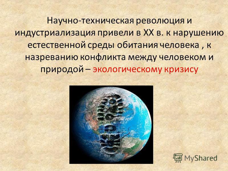 Научно-техническая революция и индустриализация привели в XX в. к нарушению естественной среды обитания человека, к назреванию конфликта между человеком и природой – экологическому кризису