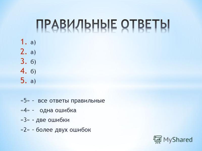 1. а) 2. а) 3. б) 4. б) 5. а) «5» – все ответы правильные «4» – одна ошибка «3» - две ошибки «2» – более двух ошибок