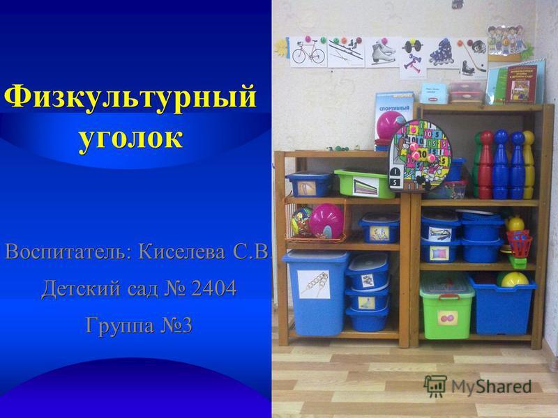 Физкультурный уголок Воспитатель: Киселева С.В. Детский сад 2404 Группа 3