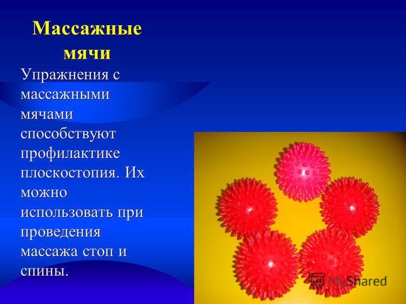 Массажные мячи Упражнения с массажными мячами способствуют профилактике плоскостопия. Их можно использовать при проведения массажа стоп и спины.
