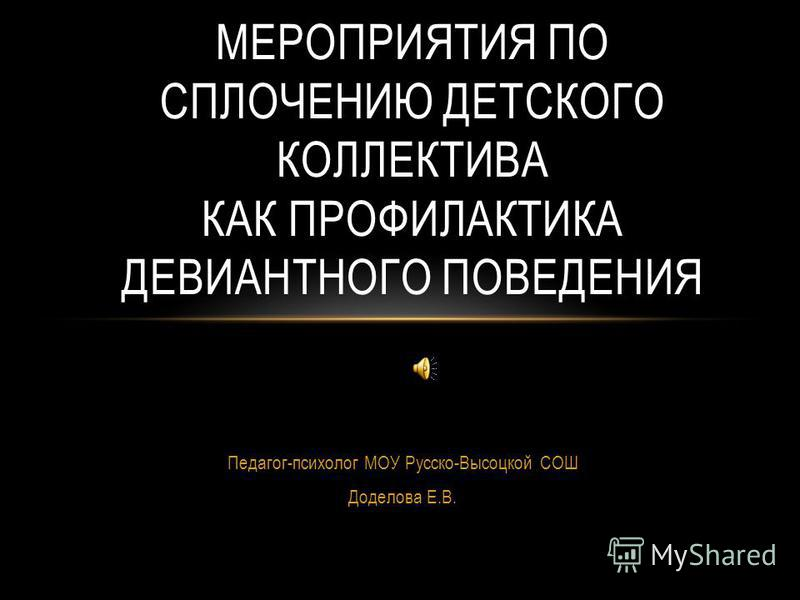 Педагог-психолог МОУ Русско-Высоцкой СОШ Доделова Е.В. МЕРОПРИЯТИЯ ПО СПЛОЧЕНИЮ ДЕТСКОГО КОЛЛЕКТИВА КАК ПРОФИЛАКТИКА ДЕВИАНТНОГО ПОВЕДЕНИЯ