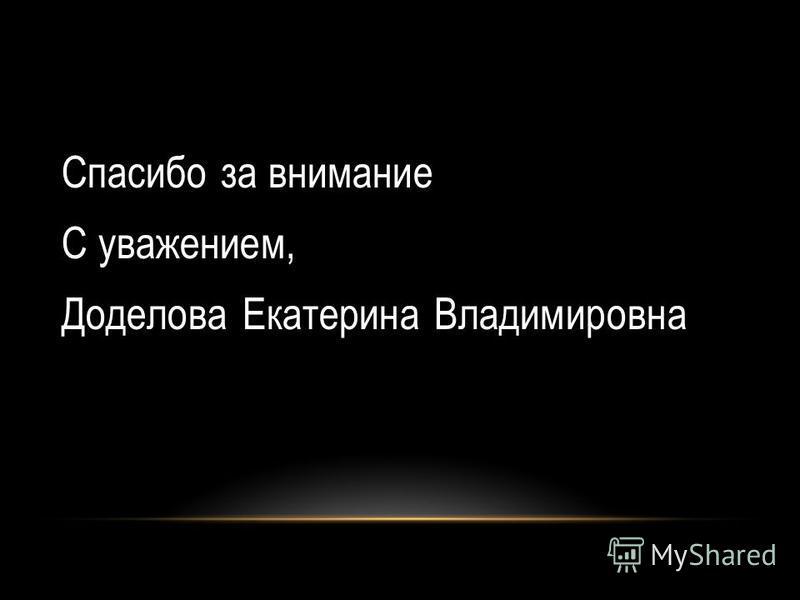 Спасибо за внимание С уважением, Доделова Екатерина Владимировна