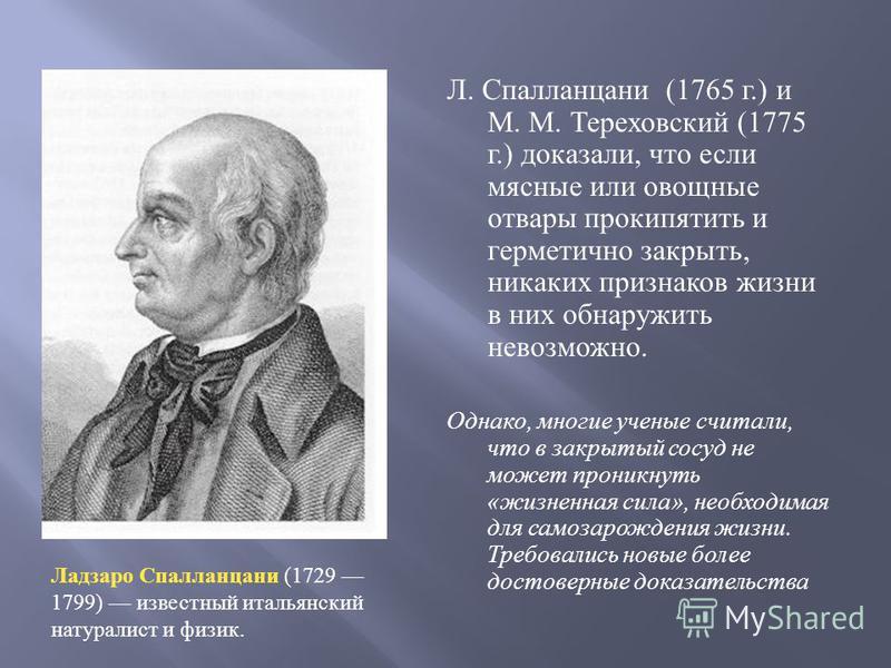 Л. Спалланцани (1765 г.) и М. М. Тереховский (1775 г.) доказали, что если мясные или овощные отвары прокипятить и герметично закрыть, никаких признаков жизни в них обнаружить невозможно. Однако, многие ученые считали, что в закрытый сосуд не может пр
